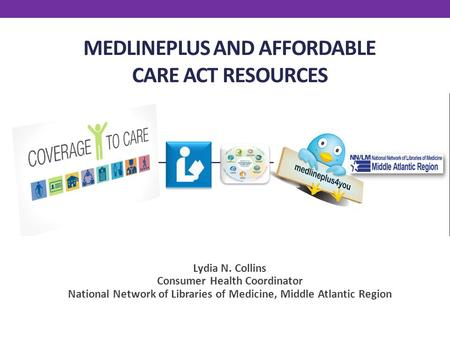 MEDLINEPLUS AND AFFORDABLE CARE ACT RESOURCES Lydia N. Collins Consumer Health Coordinator National Network of Libraries of Medicine, Middle Atlantic Region.