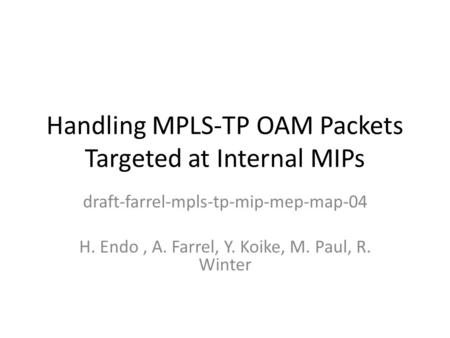 Handling MPLS-TP OAM Packets Targeted at Internal MIPs draft-farrel-mpls-tp-mip-mep-map-04 H. Endo, A. Farrel, Y. Koike, M. Paul, R. Winter.