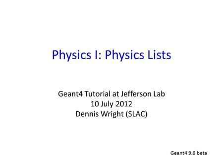 Physics I: Physics Lists Geant4 Tutorial at Jefferson Lab 10 July 2012 Dennis Wright (SLAC) Geant4 9.6 beta.