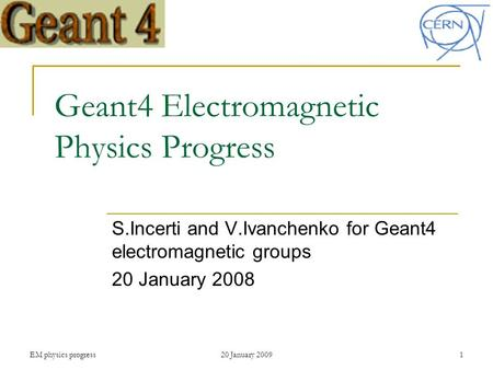EM physics progress20 January 20091 Geant4 Electromagnetic Physics Progress S.Incerti and V.Ivanchenko for Geant4 electromagnetic groups 20 January 2008.
