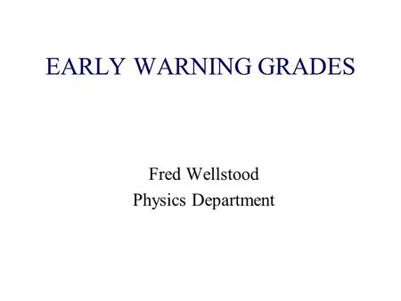 EARLY WARNING GRADES Fred Wellstood Physics Department.