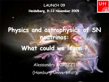 Heidelberg, 9-12 November 2009 LAUNCH 09 Physics and astrophysics of SN neutrinos: What could we learn ? Alessandro MIRIZZI (Hamburg Universität)