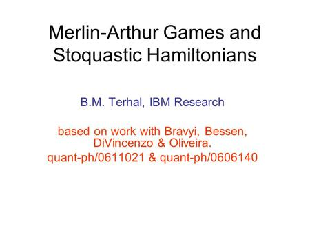 Merlin-Arthur Games and Stoquastic Hamiltonians B.M. Terhal, IBM Research based on work with Bravyi, Bessen, DiVincenzo & Oliveira. quant-ph/0611021 &