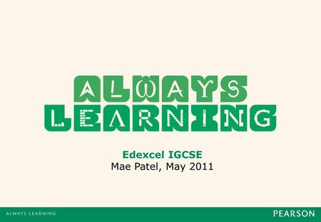 Edexcel IGCSE Mae Patel, May 2011. IGCSE l 25/05/112 Introduction Mae Patel Commissioning Editor at Pearson Education Based in Oxford, UK Responsible.