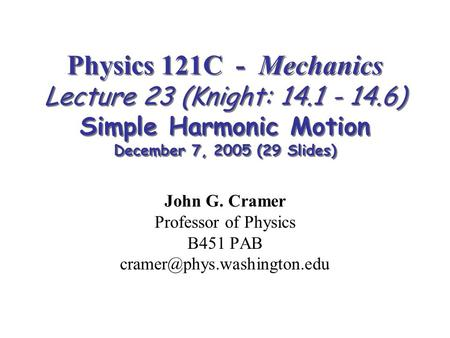 Physics 121C - Mechanics Lecture 23 (Knight: 14.1 - 14.6) Simple Harmonic Motion December 7, 2005 (29 Slides) John G. Cramer Professor of Physics B451.