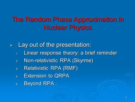 1 The Random Phase Approximation in Nuclear Physics  Lay out of the presentation: 1. Linear response theory: a brief reminder 2. Non-relativistic RPA.