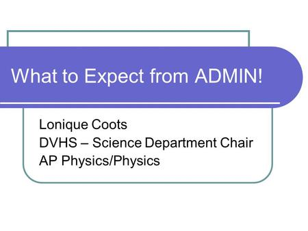 What to Expect from ADMIN! Lonique Coots DVHS – Science Department Chair AP Physics/Physics.