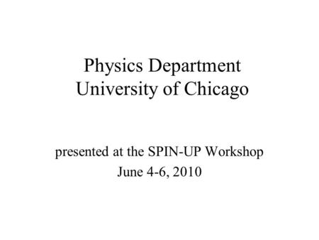 Physics Department University of Chicago presented at the SPIN-UP Workshop June 4-6, 2010.