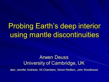 Probing Earth's deep interior using mantle discontinuities Arwen Deuss University of Cambridge, UK also: Jennifer Andrews, Kit Chambers, Simon Redfern,