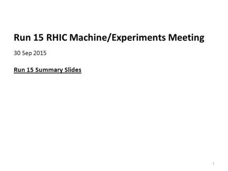 Run 15 RHIC Machine/Experiments Meeting 30 Sep 2015 Run 15 Summary Slides 1.