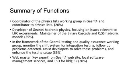 Summary of Functions Coordinator of the physics lists working group in Geant4 and contributor to physics lists. (20%) Developer of Geant4 hadronic physics,