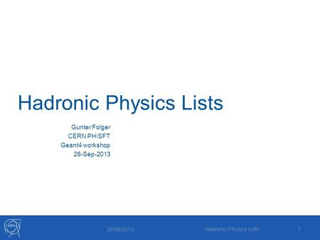 Hadronic Physics Lists Gunter Folger CERN PH/SFT Geant4 workshop 26-Sep-2013 26/09/2013 Hadronic Physics Lists1.