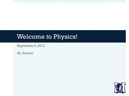 Welcome to Physics! September 5, 2012 Mr. Richter.