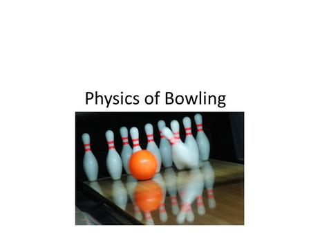 "Physics of Bowling. Day 1 Find three others to be on your team, they do not have to be your table partners Sit with your team and we will watch the ""physics."