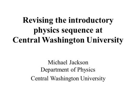 Revising the introductory physics sequence at Central Washington University Michael Jackson Department of Physics Central Washington University.