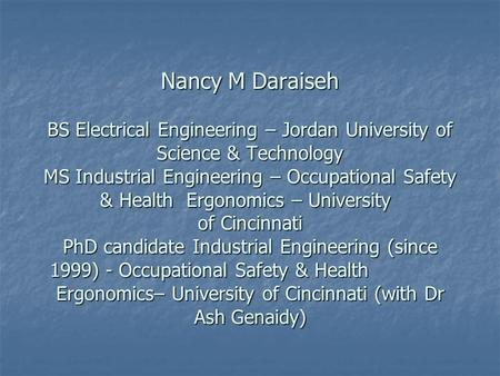 Nancy M Daraiseh BS Electrical Engineering – Jordan University of Science & Technology MS Industrial Engineering – Occupational Safety & Health Ergonomics.