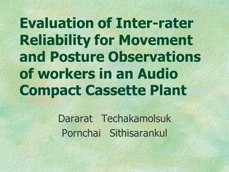 Evaluation of Inter-rater Reliability for Movement and Posture Observations of workers in an Audio Compact Cassette Plant Dararat Techakamolsuk Pornchai.
