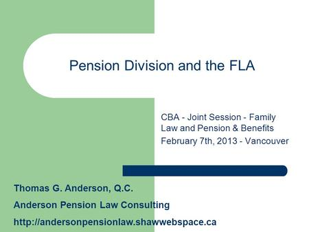 Pension Division and the FLA CBA - Joint Session - Family Law and Pension & Benefits February 7th, 2013 - Vancouver Thomas G. Anderson, Q.C. Anderson Pension.