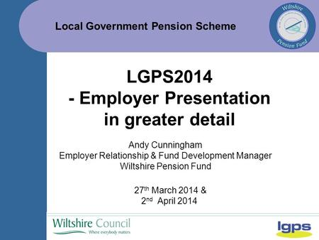 Local Government Pension Scheme 27 th March 2014 & 2 nd April 2014 LGPS2014 - Employer Presentation in greater detail Andy Cunningham Employer Relationship.