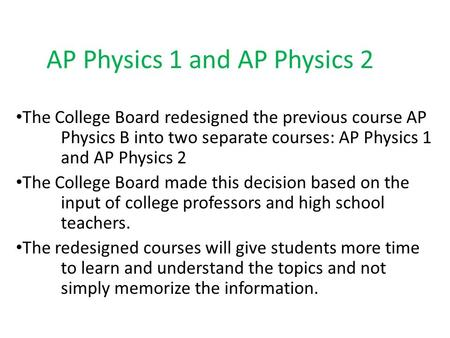 AP Physics 1 and AP Physics 2 The College Board redesigned the previous course AP Physics B into two separate courses: AP Physics 1 and AP Physics 2 The.