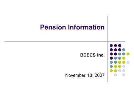 Pension Information Pension Information Committee July 27, 2006 BCECS Inc. November 13, 2007.