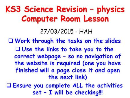 KS3 Science Revision – physics Computer Room Lesson  Work through the tasks on the slides  Use the links to take you to the correct webpage – so no navigation.