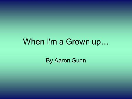 When I'm a Grown up… By Aaron Gunn. My Job. When I grow up I want to be a chef and work at the best restaurants and maybe a hotel if it's the hotel I.
