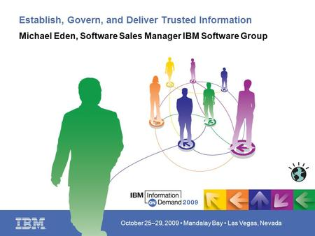 October 25–29, 2009 Mandalay Bay Las Vegas, Nevada Establish, Govern, and Deliver Trusted Information Michael Eden, Software Sales Manager IBM Software.