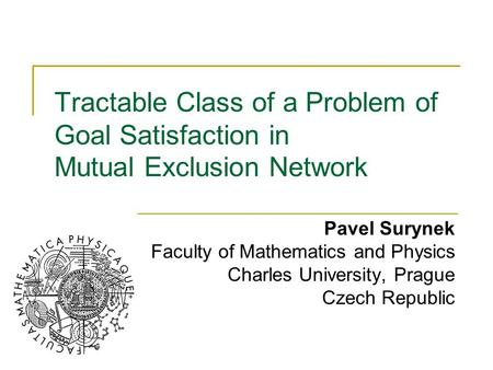 Tractable Class of a Problem of Goal Satisfaction in Mutual Exclusion Network Pavel Surynek Faculty of Mathematics and Physics Charles University, Prague.