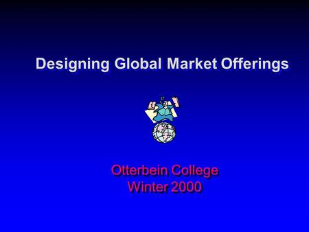 Designing Global Market Offerings Otterbein College Winter 2000.
