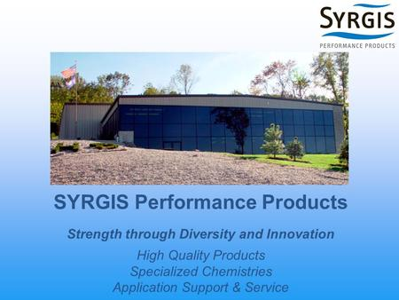 SYRGIS Performance Products Strength through Diversity and Innovation High Quality Products Specialized Chemistries Application Support & Service.