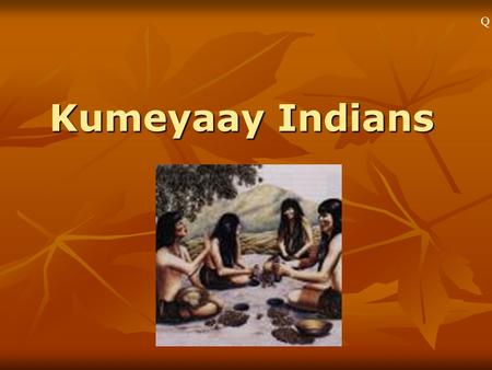 Kumeyaay Indians Q1``. Who Were the Kumeyaay? An Indian tribe from San Diego and Baja. An Indian tribe from San Diego and Baja. They lived here beginning.
