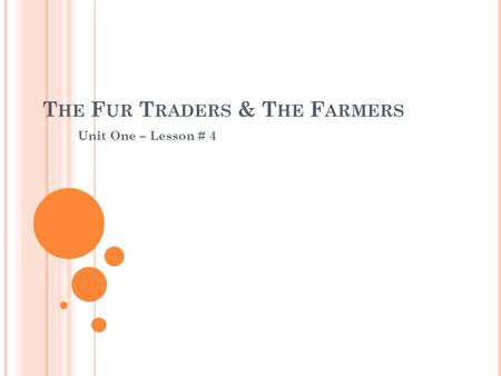 T HE F UR T RADERS & T HE F ARMERS Unit One – Lesson # 4.