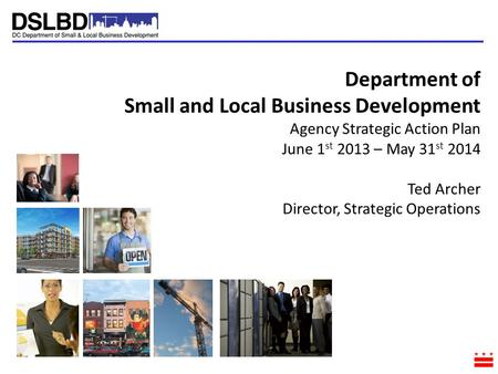 Department of Small and Local Business Development Agency Strategic Action Plan June 1 st 2013 – May 31 st 2014 Ted Archer Director, Strategic Operations.