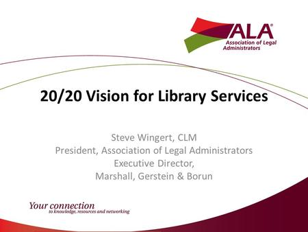 20/20 Vision for Library Services Steve Wingert, CLM President, Association of Legal Administrators Executive Director, Marshall, Gerstein & Borun.