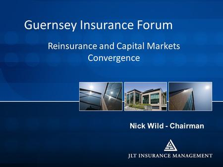 Nick Wild - Chairman Guernsey Insurance Forum Reinsurance and Capital Markets Convergence.