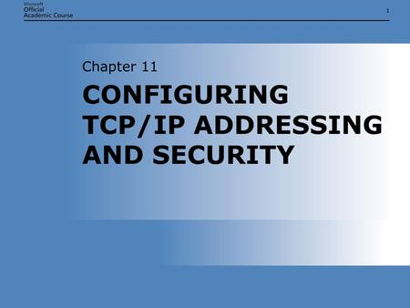 11 CONFIGURING TCP/IP ADDRESSING AND SECURITY Chapter 11.