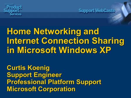 Home Networking and Internet Connection Sharing in Microsoft Windows XP Curtis Koenig Support Engineer Professional Platform Support Microsoft Corporation.
