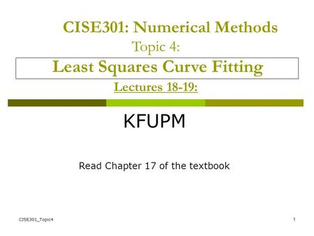 CISE301_Topic41 CISE301: Numerical Methods Topic 4: Least Squares Curve Fitting Lectures 18-19: KFUPM Read Chapter 17 of the textbook.