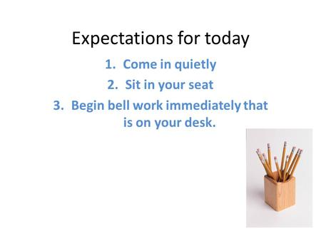 Expectations for today 1.Come in quietly 2.Sit in your seat 3.Begin bell work immediately that is on your desk.