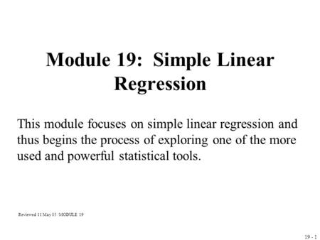 19 - 1 Module 19: Simple Linear Regression This module focuses on simple linear regression and thus begins the process of exploring one of the more used.
