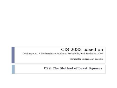 CIS 2033 based on Dekking et al. A Modern Introduction to Probability and Statistics. 2007 Instructor Longin Jan Latecki C22: The Method of Least Squares.