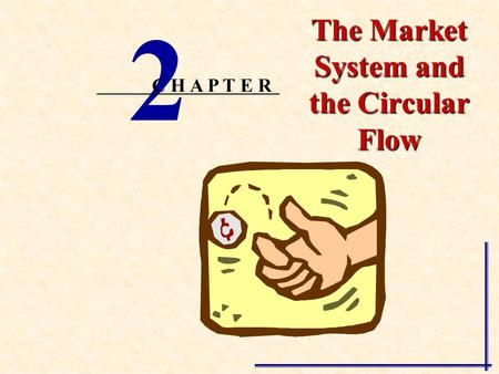 The Market System and the Circular Flow 2 C H A P T E R.