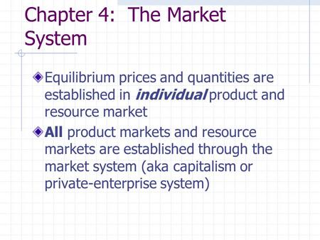 Chapter 4: The Market System Equilibrium prices and quantities are established in individual product and resource market All product markets and resource.