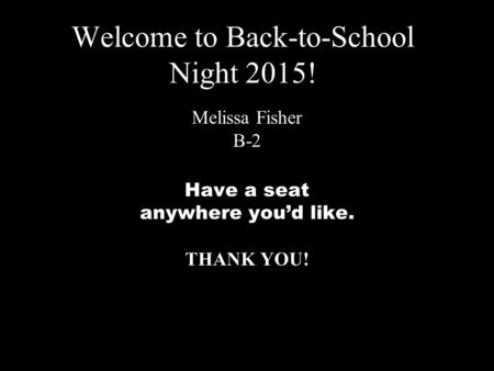 Welcome to Back-to-School Night 2015! Melissa Fisher B-2 Have a seat anywhere you'd like. THANK YOU!
