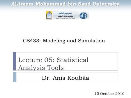 CS433: Modeling and Simulation Dr. Anis Koubâa Al-Imam Mohammad bin Saud University 15 October 2010 Lecture 05: Statistical Analysis Tools.