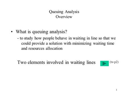 1 Queuing Analysis Overview What is queuing analysis? - to study how people behave in waiting in line so that we could provide a solution with minimizing.