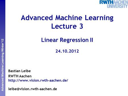 Perceptual and Sensory Augmented Computing Advanced Machine Learning Winter'12 Advanced Machine Learning Lecture 3 Linear Regression II 24.10.2012 Bastian.