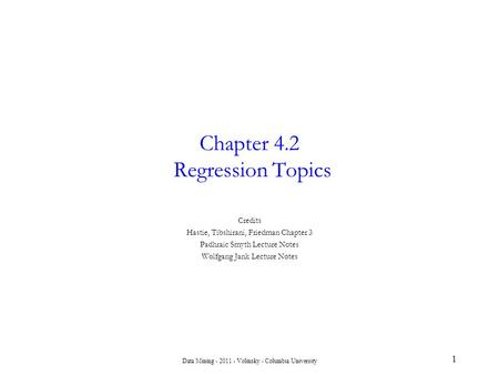 Data Mining - 2011 - Volinsky - Columbia University 1 Chapter 4.2 Regression Topics Credits Hastie, Tibshirani, Friedman Chapter 3 Padhraic Smyth Lecture.