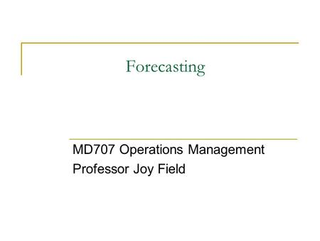 Forecasting MD707 Operations Management Professor Joy Field.